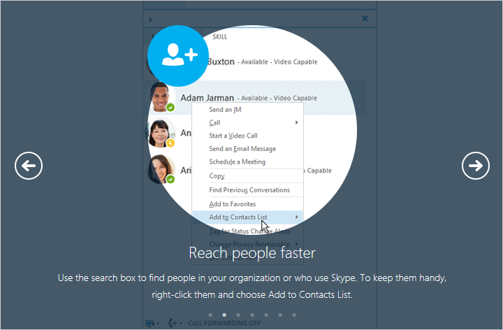 Use the search box to find people in your organization or who use Skype.  to keep them handy, right-click them and choose Add to Contacts List.